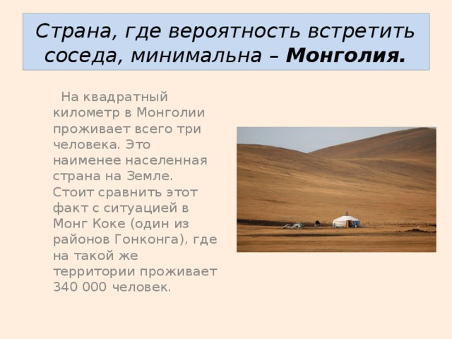 Страна, где вероятность встретить соседа, минимальна – Монголия.  На квадратный километр в Монголии проживает всего три человека. Это наименее населенная страна на Земле. Стоит сравнить этот факт с ситуацией в Монг Коке (один из районов Гонконга), где на такой же территории проживает 340 000 человек.