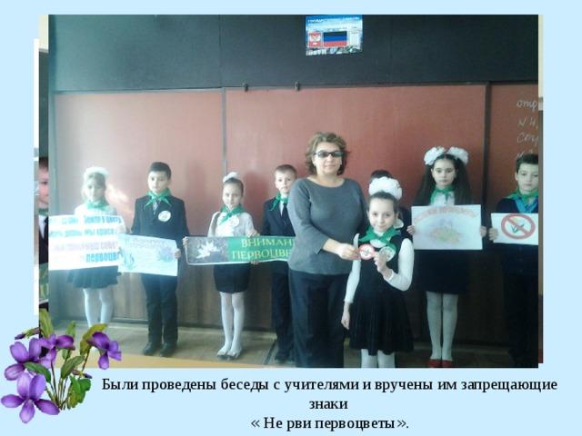 Были проведены беседы с учителями и вручены им запрещающие знаки « Не рви первоцветы » .