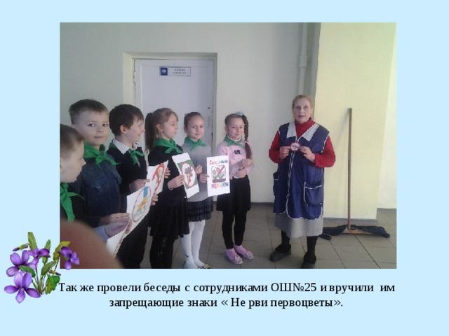 Так же провели беседы с сотрудниками ОШ№25 и вручили им запрещающие знаки « Не рви первоцветы » .