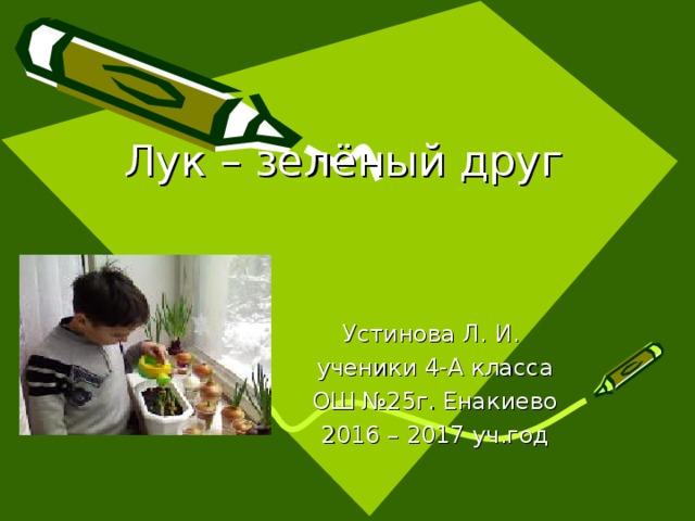 Лук – зелёный друг   Устинова Л. И. ученики 4-А класса ОШ №25г. Енакиево 2016 – 2017 уч.год