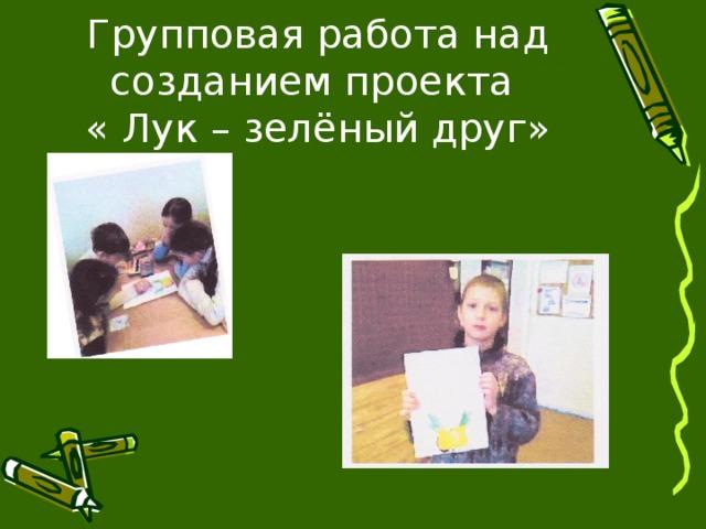 Групповая работа над созданием проекта  « Лук – зелёный друг»