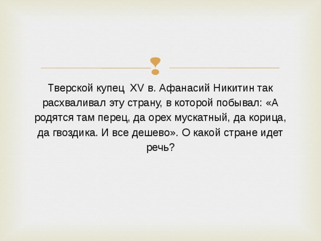 Тверской купец XV в. Афанасий Никитин так расхваливал эту страну, в которой побывал: «А родятся там перец, да орех мускатный, да корица, да гвоздика. И все дешево». О какой стране идет речь?