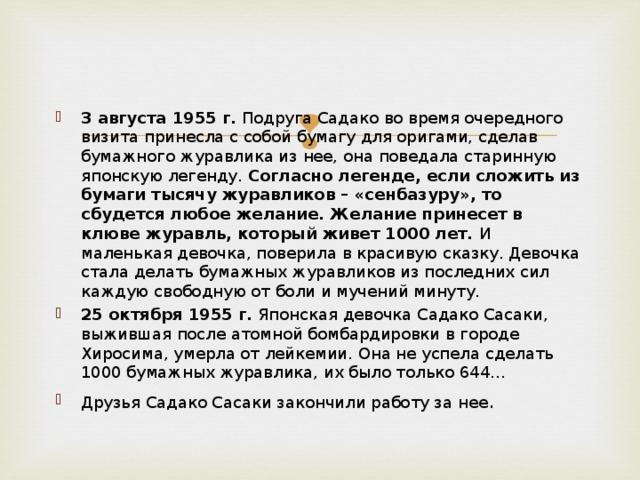 3 августа 1955 г. Подруга Садако во время очередного визита принесла с собой бумагу для оригами, сделав бумажного журавлика из нее, она поведала старинную японскую легенду. Согласно легенде, если сложить из бумаги тысячу журавликов – «сенбазуру», то сбудется любое желание. Желание принесет в клюве журавль, который живет 1000 лет. И маленькая девочка, поверила в красивую сказку. Девочка стала делать бумажных журавликов из последних сил каждую свободную от боли и мучений минуту. 25 октября 1955 г. Японская девочка Садако Сасаки, выжившая после атомной бомбардировки в городе Хиросима, умерла от лейкемии. Она не успела сделать 1000 бумажных журавлика, их было только 644… Друзья Садако Сасаки закончили работу за нее .