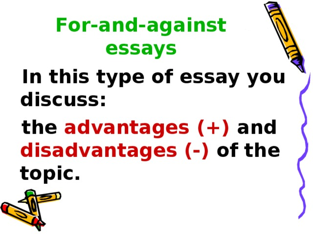 For-and-against essays  In this type of essay you discuss:  the advantages (+) and disadvantages (-) of the topic.