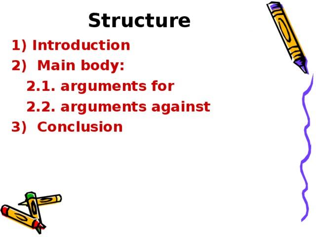 Structure  Introduction  2)  Main body:  2.1. arguments for  2.2. arguments against 3)  Conclusion