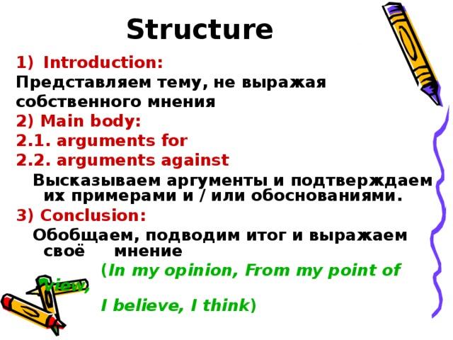 Structure  Introduction:  Представляем тему, не выражая собственного мнения 2) Main body: 2.1. arguments for 2.2. arguments against  Высказываем аргументы и подтверждаем их примерами и / или обоснованиями . 3) Conclusion:  Обобщаем, подводим итог и выражаем своё мнение   ( In my opinion, From my point of view,  I believe, I think )
