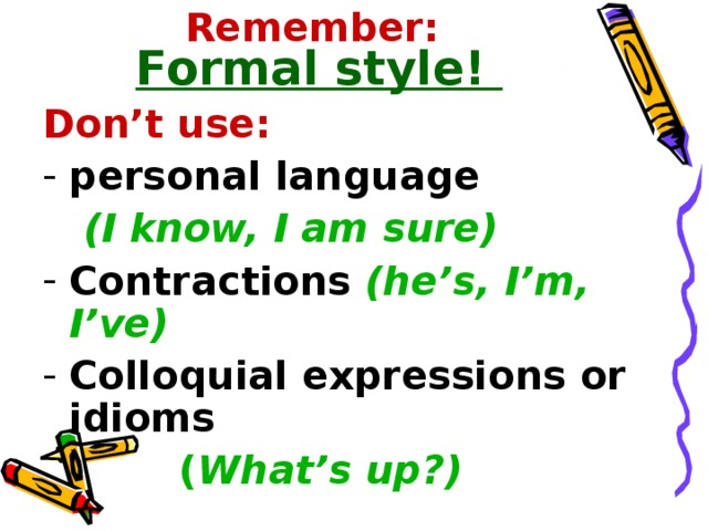 Remember:  Formal style! Don't use: personal language  (I know, I am sure) Contractions  (he's, I'm, I've) Colloquial expressions or idioms   ( What's up?)
