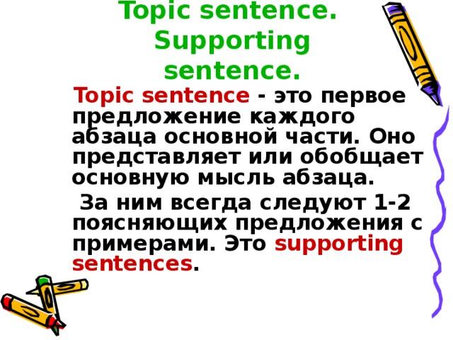Topic sentence.  Supporting sentence.  Topic sentence - это первое предложение каждого абзаца основной части. Оно представляет или обобщает основную мысль абзаца.  За ним всегда следуют 1-2 поясняющих предложения с примерами. Это supporting sentences .