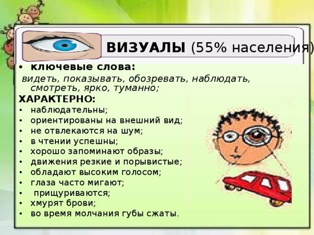 ВИЗУАЛЫ (55% населения) ключевые слова:  видеть, показывать, обозревать, наблюдать, смотреть, ярко, туманно; ХАРАКТЕРНО: