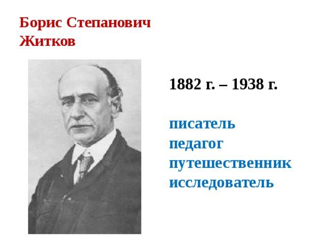 Борис Степанович  Житков 1882 г. – 1938 г.  писатель педагог путешественник исследователь