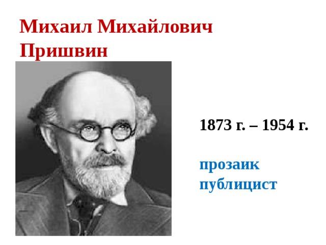Михаил Михайлович  Пришвин 1873 г. – 1954 г.  прозаик публицист