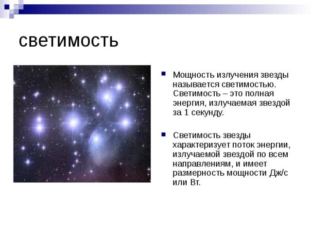 Мощность излучения звезды называется светимостью. Светимость – это полная энергия, излучаемая звездой за 1 секунду.  Светимость звезды характеризует поток энергии, излучаемой звездой по всем направлениям, и имеет размерность мощности Дж/с или Вт.
