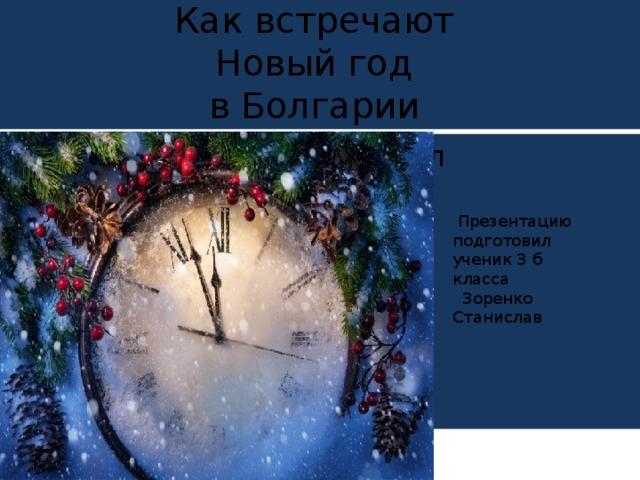 Как встречают  Новый год  в Болгарии  Презентацию подготовил  ученик 3 б класса  Зоренко Станислав  Презентацию подготовил ученик 3 б класса  Зоренко Станислав