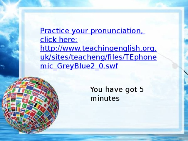 Practi с e your pronunciation , click here: http://www.teachingenglish.org.uk/sites/teacheng/files/TEphonemic_GreyBlue2_0.swf You have got 5 minutes