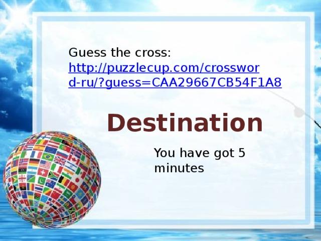 Guess the cross: http://puzzlecup.com/crossword-ru/?guess=CAA29667CB54F1A8 Destination You have got 5 minutes