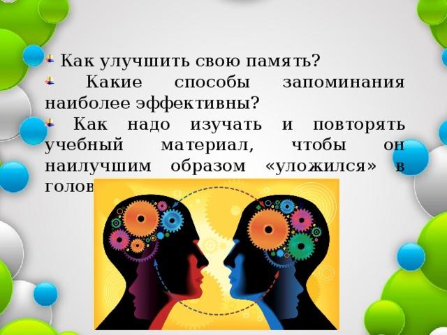 Как улучшить свою память?  Какие способы запоминания наиболее эффективны?  Как надо изучать и повторять учебный материал, чтобы он наилучшим образом «уложился» в голове?