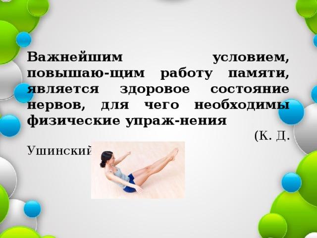 Важнейшим условием, повышаю-щим работу памяти, является здоровое состояние нервов, для чего необходимы физические упраж-нения  (К. Д. Ушинский)