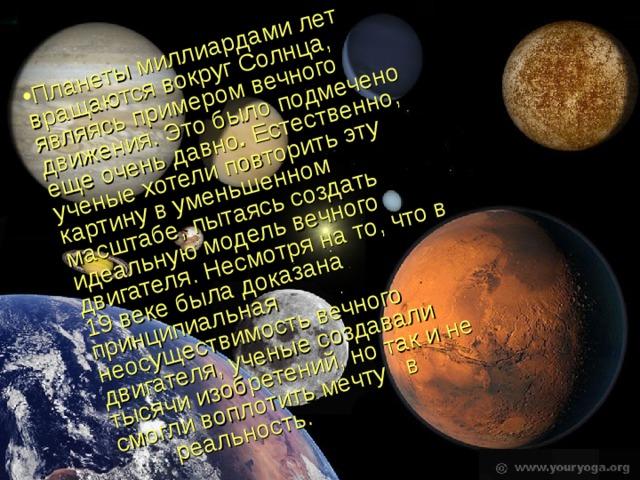 Планеты миллиардами лет вращаются вокруг Солнца, являясь примером вечного движения. Это было подмечено еще очень давно . Естественно, ученые хотели повторить эту картину в уменьшенном масштабе, пытаясь создать идеальную модель вечного двигателя. Несмотря на то, что в 19 веке была доказана принципиальная неосуществимость вечного двигателя, ученые создавали тысячи изобретений, но так и не смогли воплотить мечту в реальность.