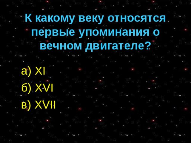 К какому веку относятся первые упоминания о вечном двигателе? а) XI б) XVI в) XVII