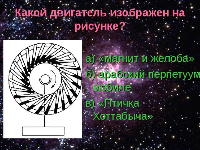 Какой двигатель изображен на рисунке? а) «магнит и желоба» б) арабский перпетуум мобиле в) «Птичка Хоттабыча»