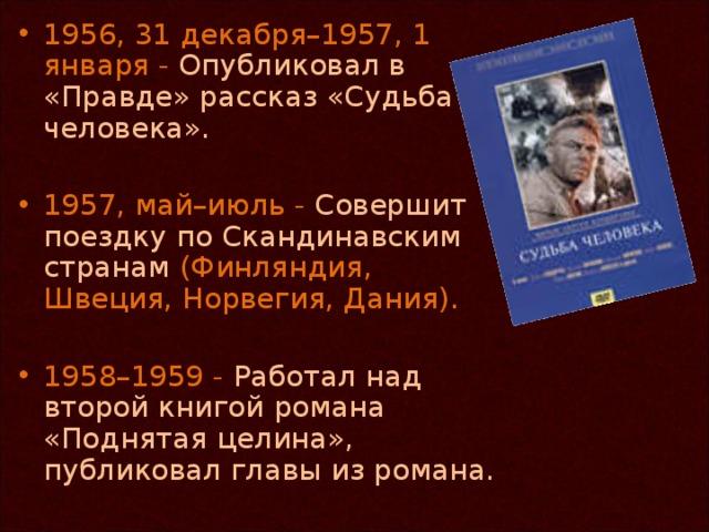 1956, 31 декабря–1957, 1 января - Опубликовал в «Правде» рассказ «Судьба человека».  1957, май–июль - Совершит поездку по Скандинавским странам (Финляндия, Швеция, Норвегия, Дания).  1958–1959 - Работал над второй книгой романа «Поднятая целина», публиковал главы из романа.