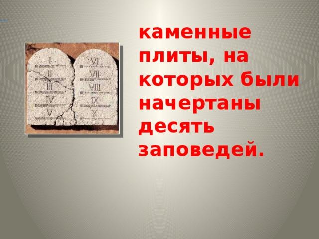 Скриж а ли –        каменные плиты, на которых были начертаны десять заповедей.
