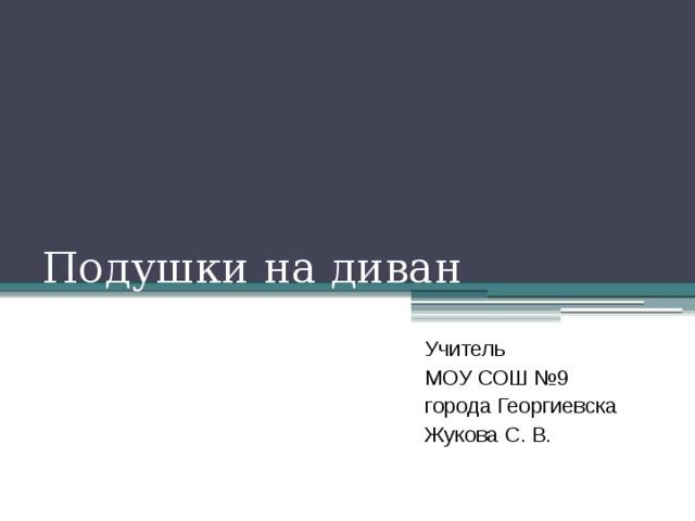 Подушки на диван Учитель МОУ СОШ №9 города Георгиевска Жукова С. В.
