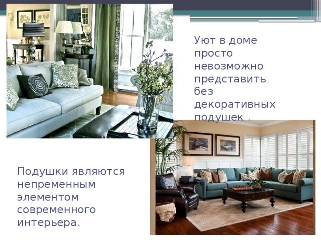 Уют в доме просто невозможно представить без декоративных подушек  . Подушки являются непременным элементом современного интерьера .