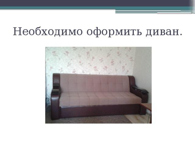 Необходимо оформить диван.