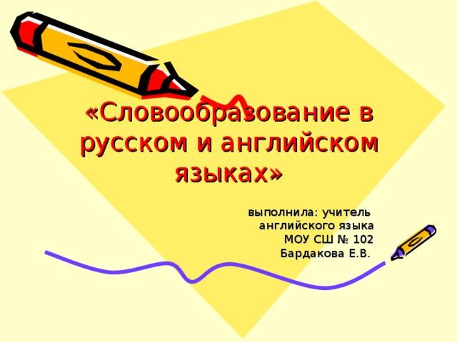 «Словообразование в русском и английском языках» выполнила: учитель английского языка МОУ СШ № 102 Бардакова Е.В.