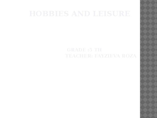 Hobbies and Leisure       Grade :5 th  Teacher: Fayzieva Roza