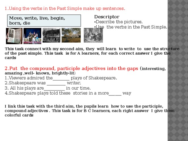 1.Using the verbs in the Past Simple make up sentences . Descriptor Describe the pictures. Use the verbs in the Past Simple. Move, write, live, begin, born, die This task connect with my second aim, they will learn to write to use the structure of the past simple. This task is for A learners, for each correct answer I give the cards 2.Put the compound, participle adjectives into the gaps ( interesting, amazing ,well- known, brightly-lit ) 1.Viewers admired the________ plays of Shakespeare. 2.Shakespeare was _________ writer. 3. All his plays are__________ in our time. 4.Shakespeare plays told these stories in a more______ way   I link this task with the third aim, the pupils learn how to use the participle, compound adjectives . This task is for B C learners, each right answer I give them colorful cards