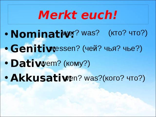 Merkt euch! Nominativ: Genitiv: Dativ: Akkusativ: wer? was? (кто? что?) wessen? (чей? чья? чье?) wem? (кому?) wen? was?(кого? что?)
