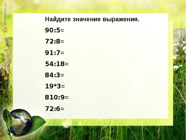 Найдите значение выражения. 90:5 = 72:8 = 91:7 = 54:18 = 84:3 = 19*3 = 810:9 = 72:6 =