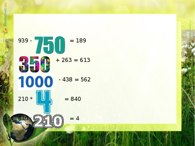 939 -  = 189  + 263 = 613   - 438 = 562 210 *  = 840  840 :  = 4