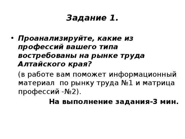 Задание 1. Проанализируйте, какие из профессий вашего типа востребованы на рынке труда Алтайского края?  (в работе вам поможет информационный материал по рынку труда №1 и матрица профессий -№2). На выполнение задания-3 мин.