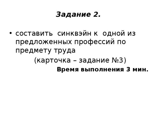 Задание 2.   составить синквэйн к одной из предложенных профессий по предмету труда  (карточка – задание №3) Время выполнения 3 мин.