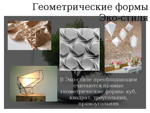 Геометрические формы Эко-стиля В Эко-стиле преобладающим считаются прямые геометрические формы: куб, квадрат, треугольник, прямоугольник