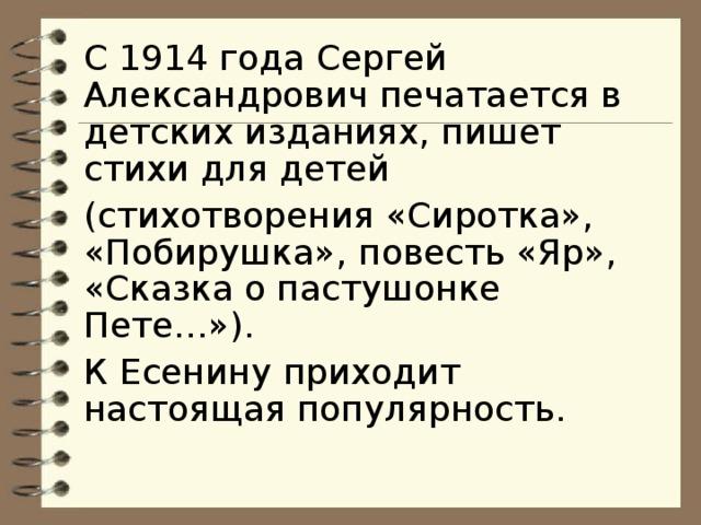 С 1914 года Сергей Александрович печатается в детских изданиях, пишет стихи для детей (стихотворения «Сиротка», «Побирушка», повесть «Яр», «Сказка о пастушонке Пете…»). К Есенину приходит настоящая популярность.