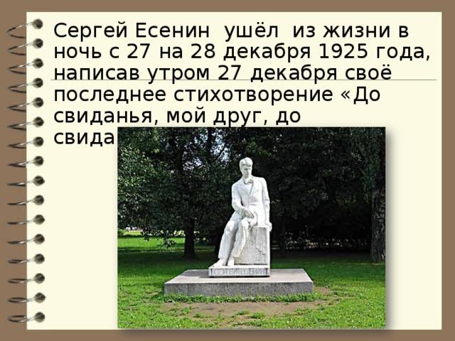 Сергей Есенин ушёл из жизни в ночь с 27 на 28 декабря 1925 года, написав утром 27 декабря своё последнее стихотворение «До свиданья, мой друг, до свиданья…»