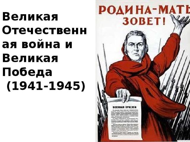 Великая Отечественная война и Великая Победа  (1941-1945)