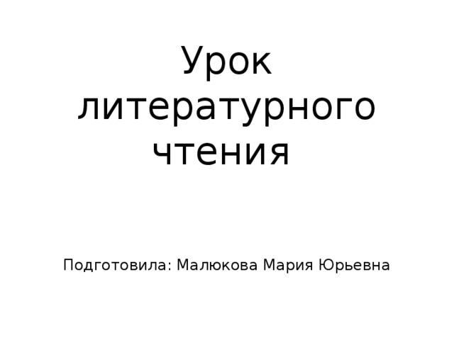 Урок литературного чтения Подготовила: Малюкова Мария Юрьевна