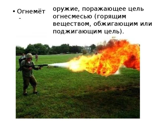 оружие, поражающее цель огнесмесью (горящим веществом, обжигающим или поджигающим цель).