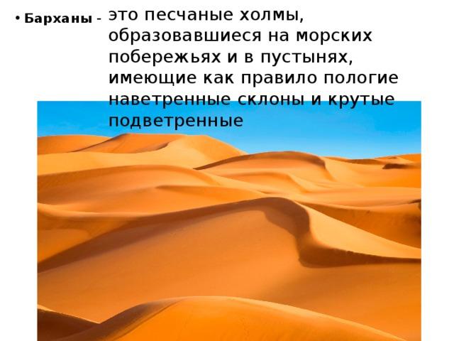 это песчаные холмы, образовавшиеся на морских побережьях и в пустынях, имеющие как правило пологие наветренные склоны и крутые подветренные