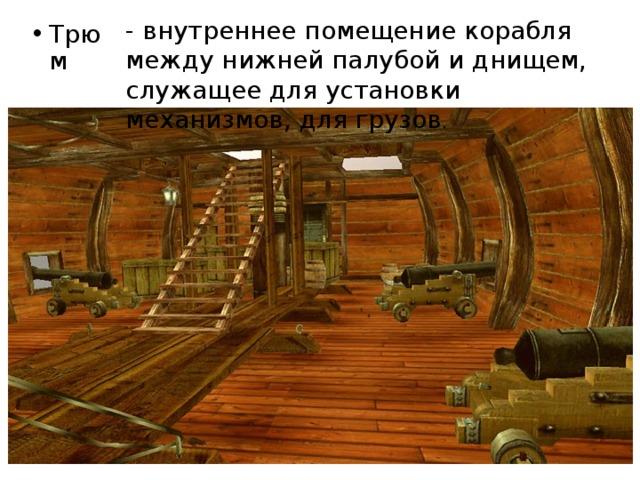 - внутреннее помещение корабля между нижней палубой и днищем, служащее для установки механизмов, для грузов .