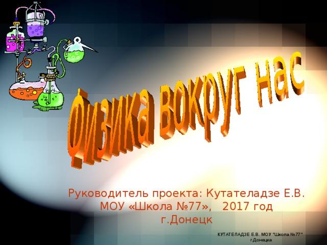 Руководитель проекта: Кутателадзе Е.В.  МОУ «Школа №77», 2017 год  г.Донецк КУТАТЕЛАДЗЕ Е.В. МОУ