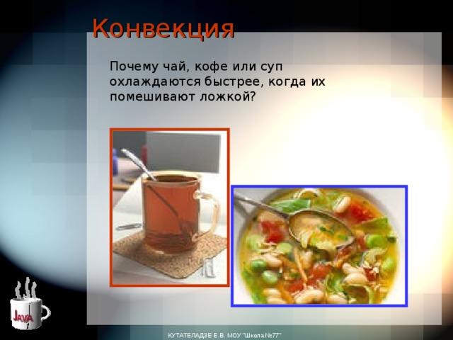 Конвекция Почему чай, кофе или суп охлаждаются быстрее, когда их помешивают ложкой? КУТАТЕЛАДЗЕ Е.В. МОУ