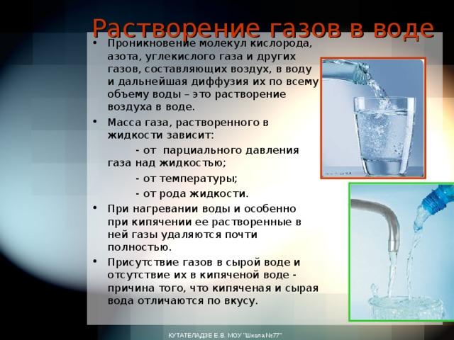 Растворение газов в воде Проникновение молекул кислорода, азота, углекислого газа и других газов, составляющих воздух, в воду и дальнейшая диффузия их по всему объему воды – это растворение воздуха в воде. Масса газа, растворенного в жидкости зависит:  - от парциального давления газа над жидкостью;  - от температуры;  - от рода жидкости. При нагревании воды и особенно при кипячении ее растворенные в ней газы удаляются почти полностью. Присутствие газов в сырой воде и отсутствие их в кипяченой воде - причина того, что кипяченая и сырая вода отличаются по вкусу.  КУТАТЕЛАДЗЕ Е.В. МОУ