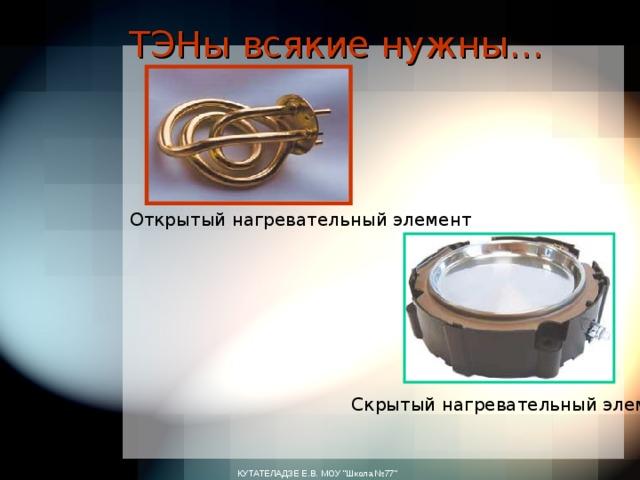 ТЭНы всякие нужны… Открытый нагревательный элемент Скрытый нагревательный элемент КУТАТЕЛАДЗЕ Е.В. МОУ