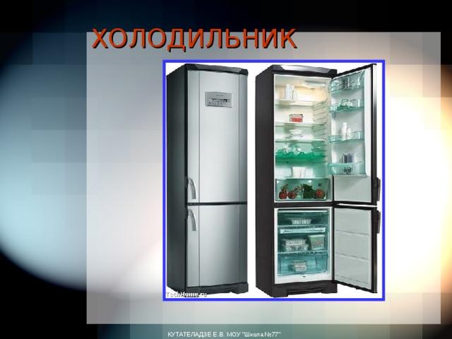 ХОЛОДИЛЬНИК   КУТАТЕЛАДЗЕ Е.В. МОУ